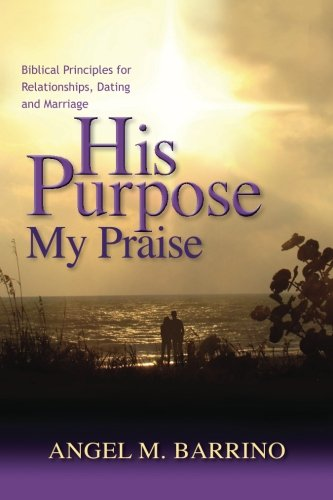9781453830284: His Purpose . . . My Praise: Biblical Principles for Relationships, Dating and Marriage