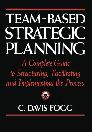 9781453836200: Team-Based Strategic Planning: A Complete Guide to Structuring, Facilitating, and Implementing the Process