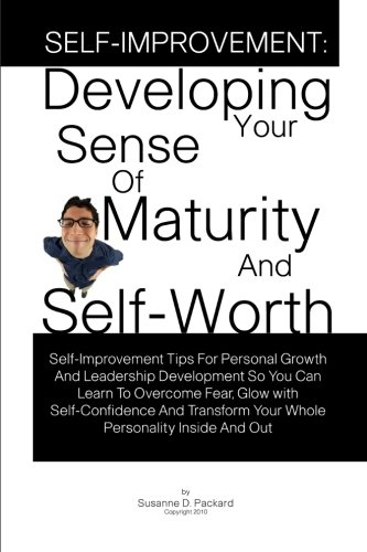 9781453846995: Self-Improvement: Developing Your Sense Of Maturity And Self-Worth: Self-Improvement Tips For Personal Growth And Leadership Development So You Can ... Your Whole Personality Inside And Out
