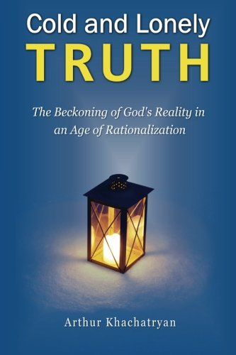 9781453850879: Cold and Lonely Truth: The Beckoning of God's Reality in an Age of Rationalization