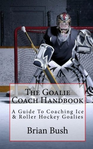 9781453850930: The Goalie Coach Handbook: A Guide To Coaching Ice & Roller Hockey Goalies