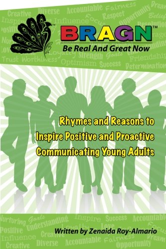 BRAGN - Be Real and Great Now: Rhymes and Reasons to Inspire Positive and Proactive Communicating ...