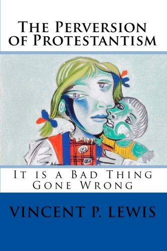 9781453857854: The Perversion of Protestantism: It is a Bad Thing Gone Wrong (Volume 1)