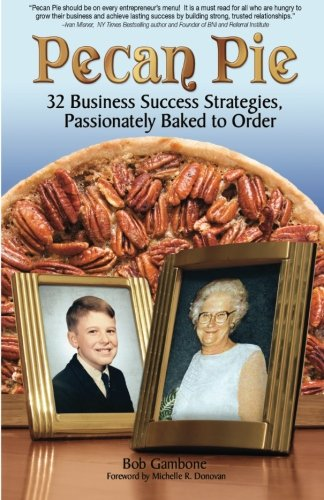 Pecan Pie: 32 Business Success Strategies Passionately Baked to Order: Bob Gambone