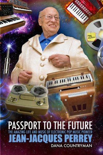 9781453865873: Passport To The Future: The Amazing Life and Music of Electronic Pop Music Pioneer Jean-Jacques Perrey