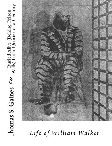 Buried Alive (Behind Prison Walls) For a Quarter of a Century. Life of William Walker: Gaines, ...