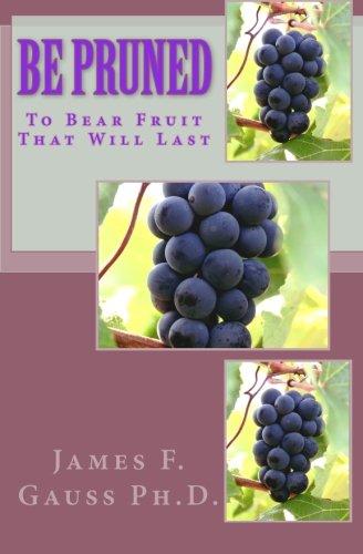 Be Pruned: To Bear Fruit That Will Last: James F. Gauss Ph.D.