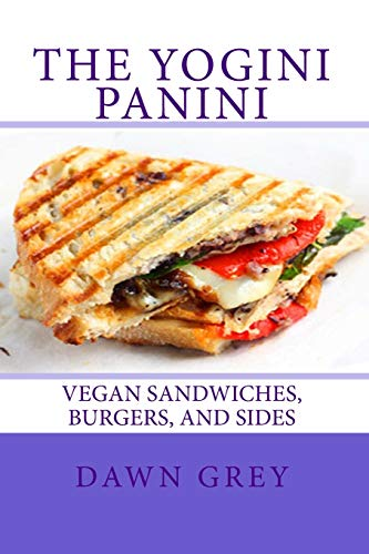 The Yogini Panini: Vegan Sandwiches, Burgers, and Sides: Dawn Grey