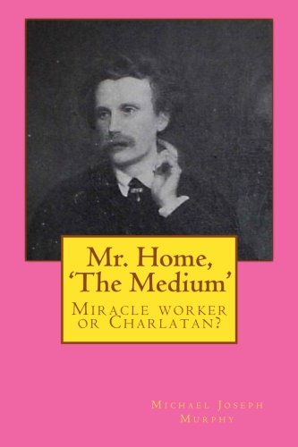 Mr. Home, 'The Medium': (Miracle worker or Charlatan?): Murphy, Michael Joseph
