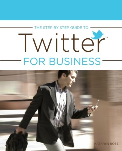 The Step by Step Guide to Twitter for Business: Rose, Kathryn