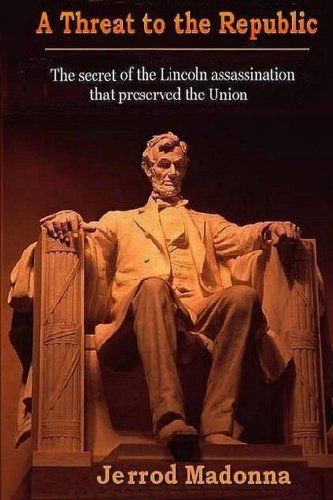 9781453894798: A Threat to the Republic: The Lincoln Assassination Secret that Preserved the Union