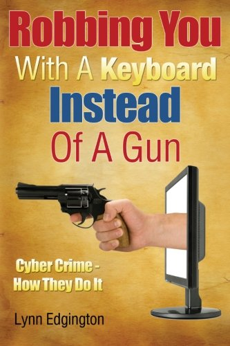 Robbing You With A Keyboard Instead Of A Gun: Cyber Crime - How They Do It: Mr. Lynn Edgington