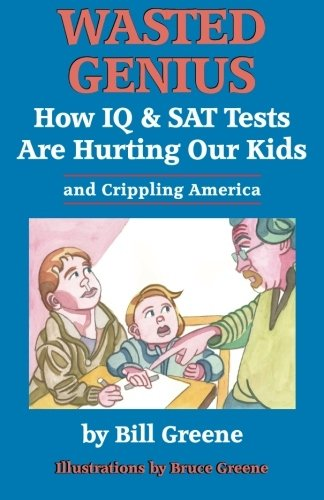 Wasted Genius: How IQ & SAT Tests Are Hurting Our Kids & Crippling America (1453896376) by Greene, Bill