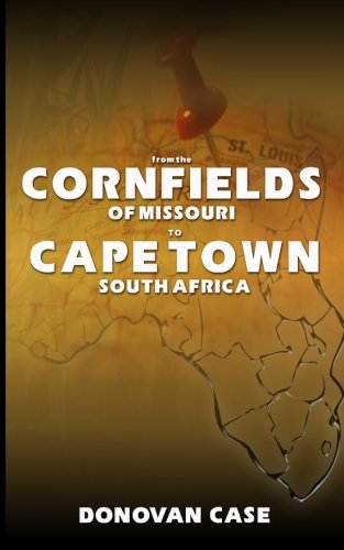 9781453896761: From the Cornfields of Missouri to Cape Town, South Africa: Excerpts from the Memoirs of Donovan E. Case