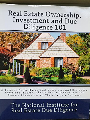 9781453899861: Real Estate Ownership, Investments and Due Diligence 101 A Common Sense Guide That Every Personal Residence Buyer and Investore Should Use to Reduce Risk and Protect Themselves on Their Largest Purchase