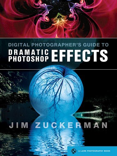 Digital Photographer's Guide to Dramatic Photoshop Effects: Zuckerman, Jim