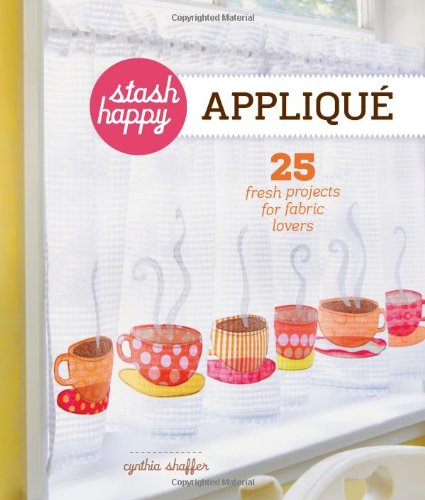 9781454702801: Stash Happy: Appliqué: 25 Fresh Projects for Fabric Lovers