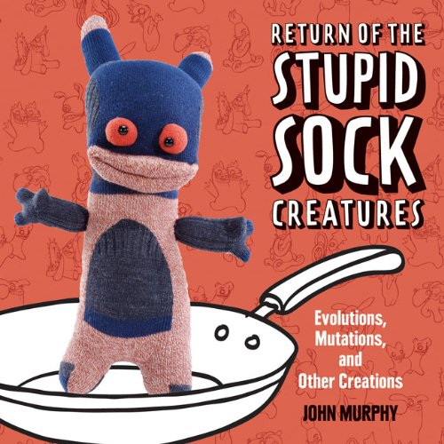 Return of the Stupid Sock Creatures: Evolutions, Mutations, and Other Creations: Murphy, John