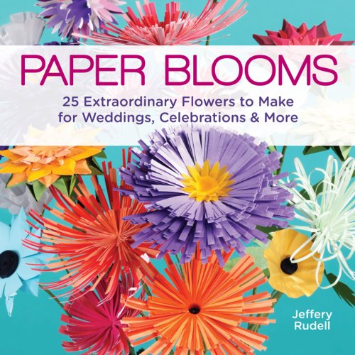 Paper Blooms: 25 Extraordinary Flowers to Make for Weddings, Celebrations & More: Rudell, ...