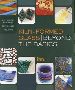 9781454704164: Kiln-Formed Glass: Beyond the Basics: Best Studio Practices *Techniques *Projects