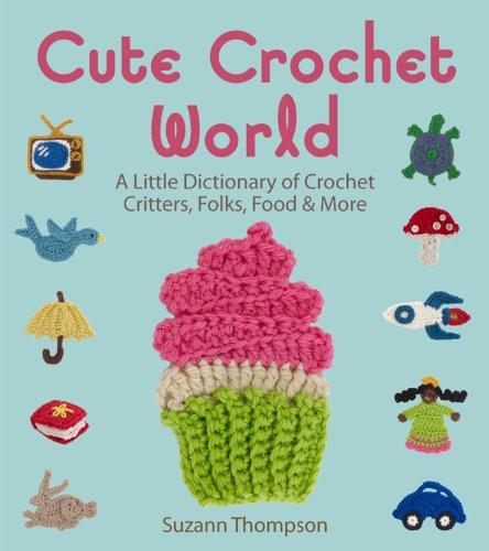 Cute Crochet World: A Little Dictionary of: Thompson, Suzann
