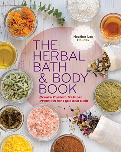 The Herbal Bath & Body Book: Heather Lee Houdek