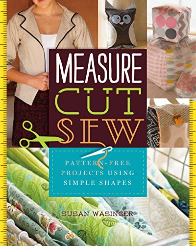 Measure, Cut, Sew: Pattern-Free Projects Using Simple: Wasinger, Susan