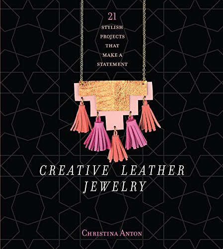Creative Leather Jewelry: 21 Stylish Projects That Make a Statement: Christina Anton