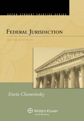 Federal Jurisdiction, Sixth Edition (Aspen Student Treatise: Chemerinsky, Erwin