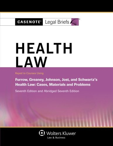 Casenote Legal Briefs: Health Law, Keyed to Furrow, Greaney, Johnson, Jost, and Schwartz, Seventh ...