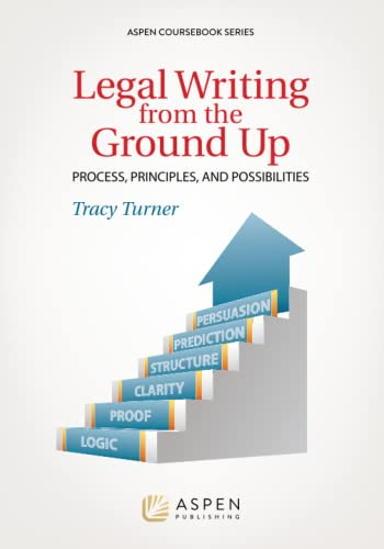 Legal Writing from the Ground Up: Process, Principles, and Possibilities (Aspen Coursebook): Turner...