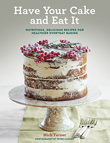 9781454923060: Have Your Cake and Eat It: Nutritious, Delicious Recipes for Healthier Everyday Baking