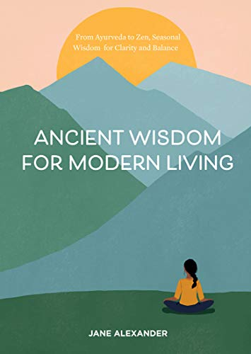 Ancient Wisdom for Modern Living : From Ayurveda to Zen, Seasonal Wisdom for Clarity and Balance