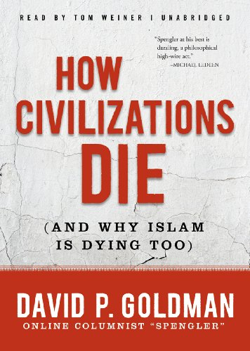 How Civilizations Die: And Why Islam Is Dying Too: Goldman, David P.