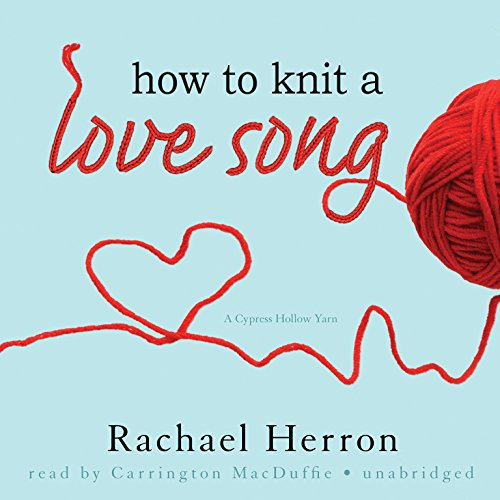How to Knit a Love Song - A Cypress Hollow Yarn: Rachael Herron
