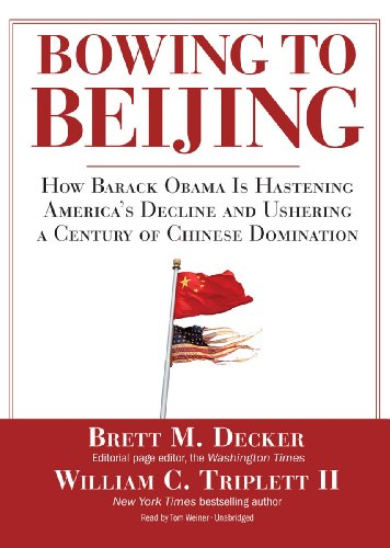 Bowing to Beijing: How Barack Obama Is Hastening America's Decline and Ushering a Century of ...
