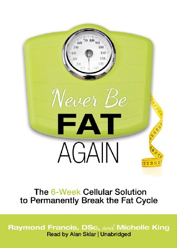 Never Be Fat Again - The 6-Week Cellular Solution to Permanently Break the Fat Cycle: Raymond ...