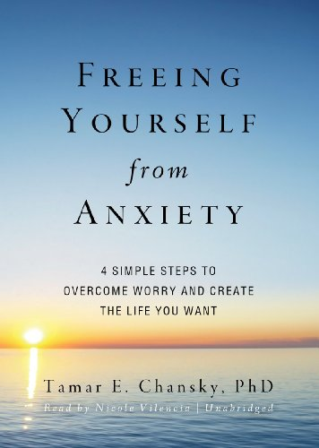 Freeing Yourself from Anxiety: Four Simple Steps to Overcome Worry and Create the Life You Want (Library Edition) (1455121401) by Tamar E. Chansky