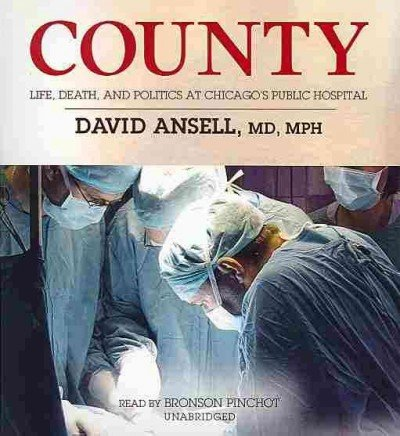County - Life, Death, and Politics at Chicago's Public Hospital: David A. Ansell