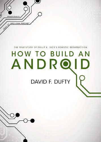 How to Build an Android: The True Story of Philip K. Dick's Robotic Resurrection: David F. Dufty