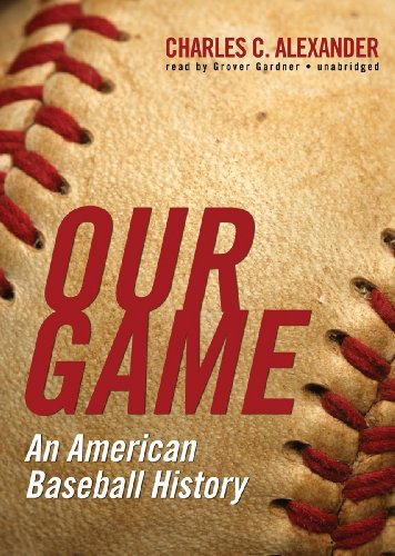 Our Game: An American Baseball History: Charles C. Alexander