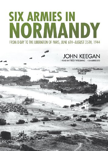 Six Armies in Normandy - From D-Day to the Liberation of Paris, June 6th-August 25th, 1944: John ...