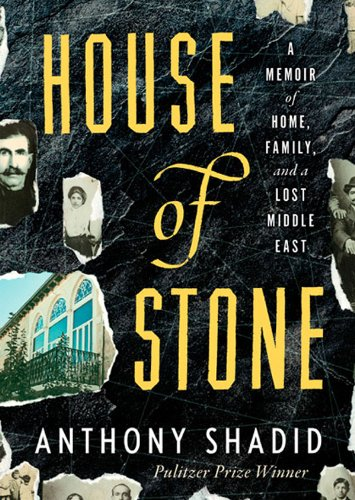 House of Stone: A Memoir of Home, Family, and a Lost Middle East: Anthony Shadid