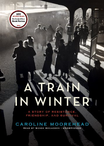 A Train in Winter: A Story of Resistance, Friendship, and Survival (1455160245) by Caroline Moorehead