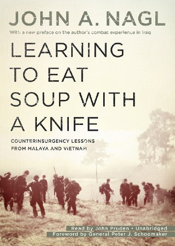 Learning to Eat Soup with a Knife - Counterinsurgency Lessons from Malaya and Vietnam: John A. Nagl