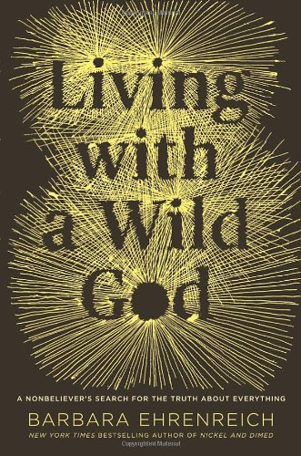 Living with a Wild God: A Nonbeliever's Search for the Truth about Everything: Ehrenreich, ...