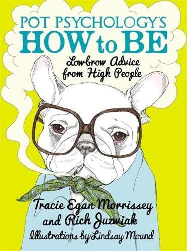 Pot Psychology's How to Be: Lowbrow Advice from High People: Juzwiak, Rich, Morrissey, Tracie ...