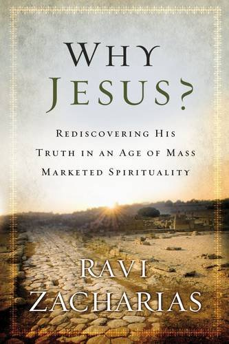 Why Jesus?: Rediscovering His Truth in an Age of Mass Marketed Spirituality: Ravi Zacharias
