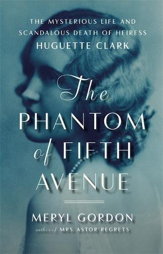 The Phantom of Fifth Avenue: The Mysterious Life and Scandalous Death of Heiress Huguette Clark: ...