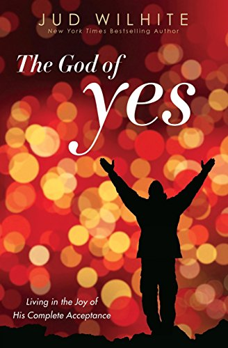 The God of Yes: Living in the Joy of His Complete Acceptance: Wilhite, Jud
